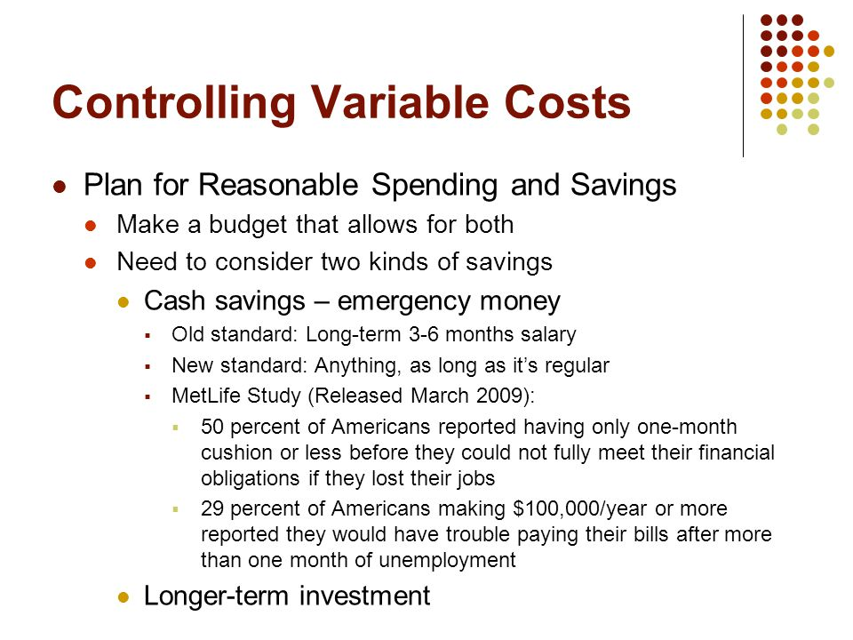 Controlling Variable Costs Plan for Reasonable Spending and Savings Make a budget that allows for both Need to consider two kinds of savings Cash savings – emergency money  Old standard: Long-term 3-6 months salary  New standard: Anything, as long as it's regular  MetLife Study (Released March 2009):  50 percent of Americans reported having only one-month cushion or less before they could not fully meet their financial obligations if they lost their jobs  29 percent of Americans making $100,000/year or more reported they would have trouble paying their bills after more than one month of unemployment Longer-term investment