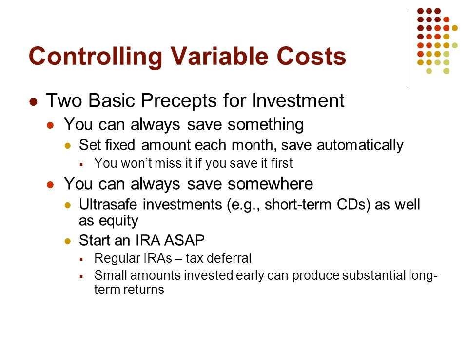 Controlling Variable Costs Two Basic Precepts for Investment You can always save something Set fixed amount each month, save automatically  You won't miss it if you save it first You can always save somewhere Ultrasafe investments (e.g., short-term CDs) as well as equity Start an IRA ASAP  Regular IRAs – tax deferral  Small amounts invested early can produce substantial long- term returns