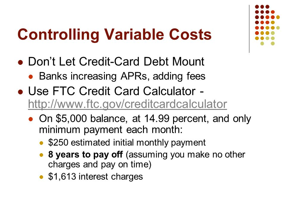 Controlling Variable Costs Don't Let Credit-Card Debt Mount Banks increasing APRs, adding fees Use FTC Credit Card Calculator - http://www.ftc.gov/cre