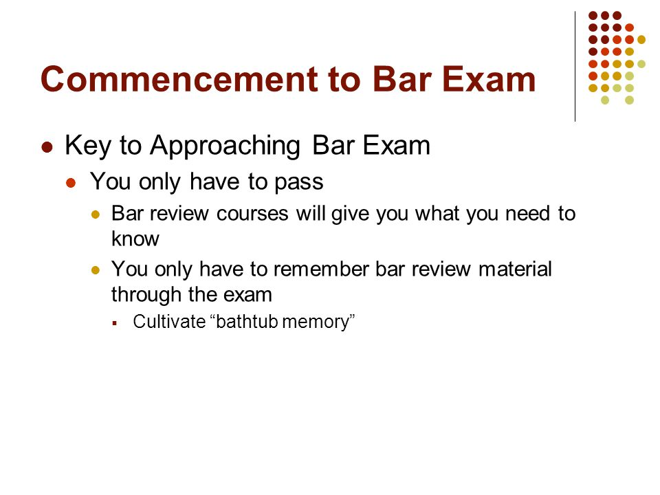 Commencement to Bar Exam Key to Approaching Bar Exam You only have to pass Bar review courses will give you what you need to know You only have to remember bar review material through the exam  Cultivate bathtub memory