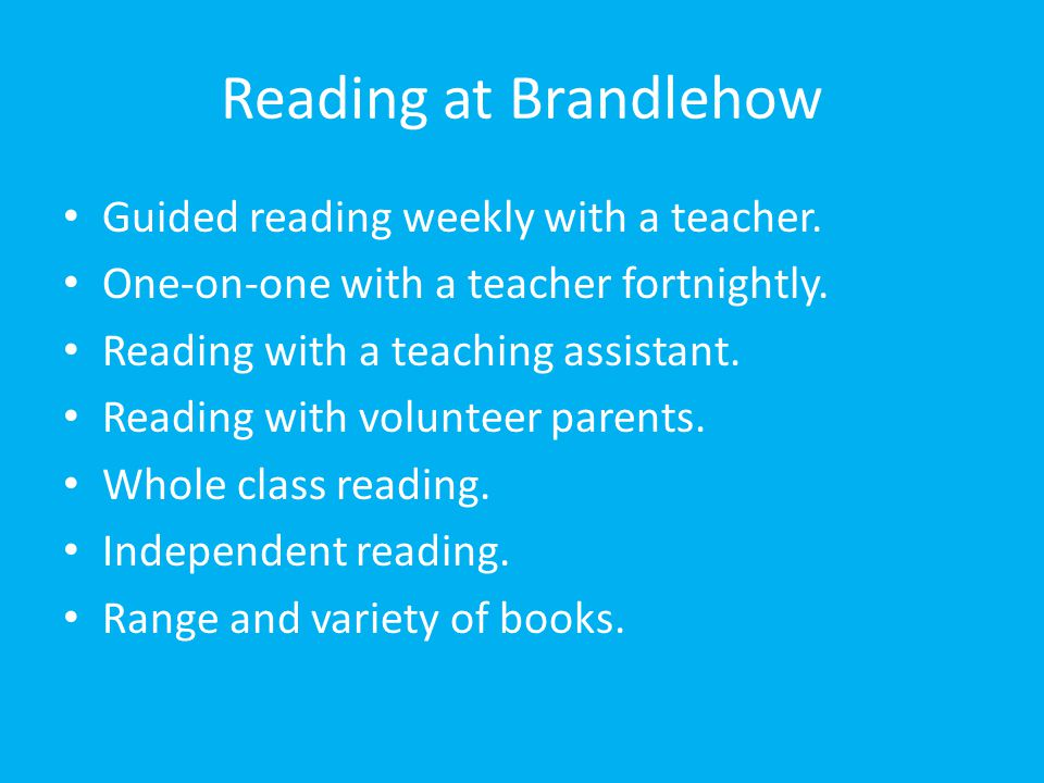 Reading at Brandlehow Guided reading weekly with a teacher. One-on-one with a teacher fortnightly. Reading with a teaching assistant. Reading with vol
