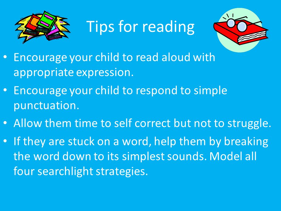 Tips for reading Encourage your child to read aloud with appropriate expression. Encourage your child to respond to simple punctuation. Allow them tim