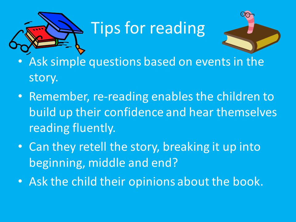 Tips for reading Ask simple questions based on events in the story. Remember, re-reading enables the children to build up their confidence and hear th