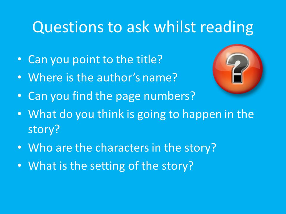 Questions to ask whilst reading Can you point to the title? Where is the author's name? Can you find the page numbers? What do you think is going to h