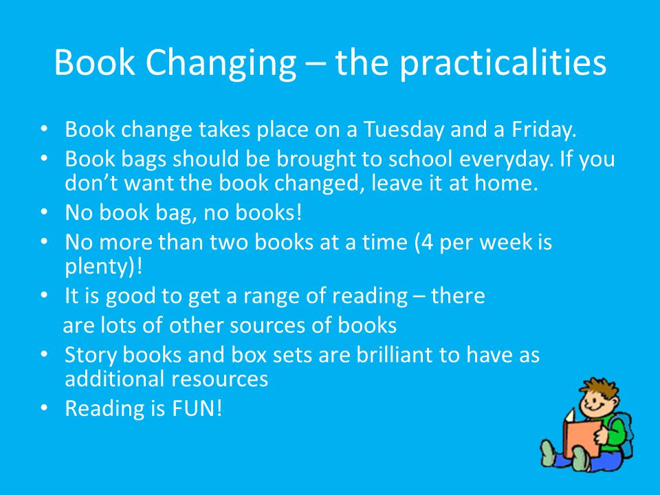 Book Changing – the practicalities Book change takes place on a Tuesday and a Friday. Book bags should be brought to school everyday. If you don't wan