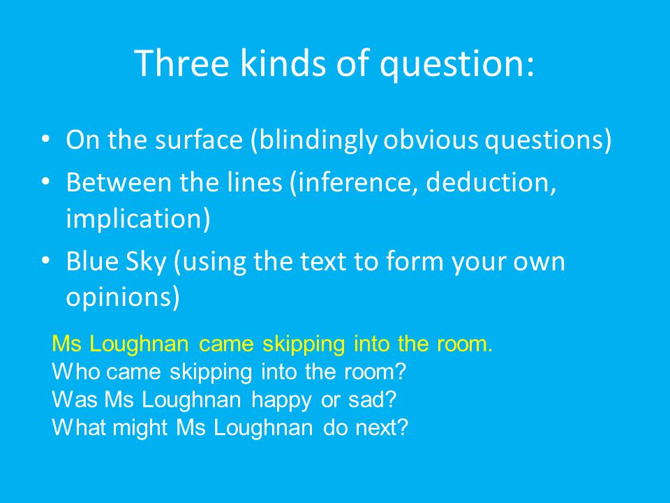 Three kinds of question: On the surface (blindingly obvious questions) Between the lines (inference, deduction, implication) Blue Sky (using the text