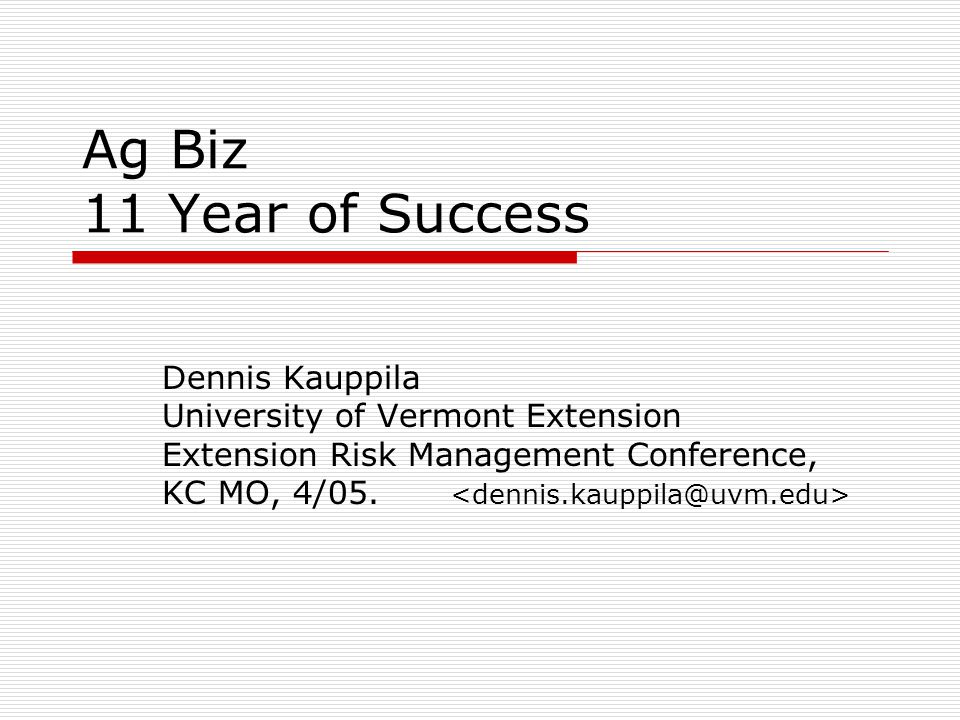 Ag Biz 11 Year of Success Dennis Kauppila University of Vermont Extension Extension Risk Management Conference, KC MO, 4/05.