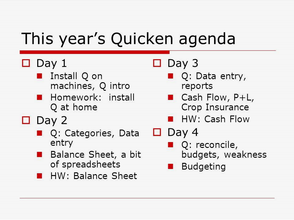 This year's Quicken agenda  Day 1 Install Q on machines, Q intro Homework: install Q at home  Day 2 Q: Categories, Data entry Balance Sheet, a bit of spreadsheets HW: Balance Sheet  Day 3 Q: Data entry, reports Cash Flow, P+L, Crop Insurance HW: Cash Flow  Day 4 Q: reconcile, budgets, weakness Budgeting