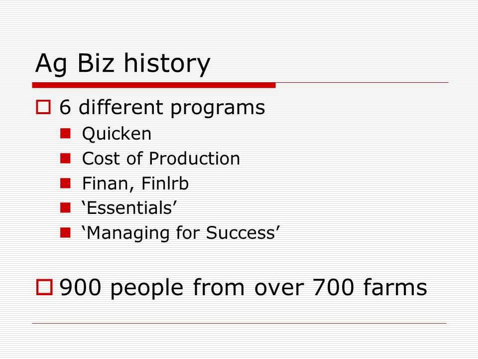Ag Biz history  6 different programs Quicken Cost of Production Finan, Finlrb 'Essentials' 'Managing for Success'  900 people from over 700 farms