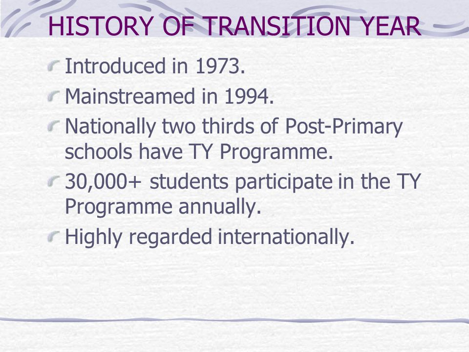 WHAT IS TRANSITION YEAR.One year school based programme between Junior and Senior Cycle.
