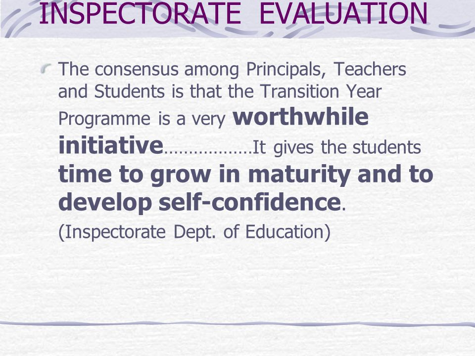 INSPECTORATE EVALUATION The consensus among Principals, Teachers and Students is that the Transition Year Programme is a very worthwhile initiative ………………It gives the students time to grow in maturity and to develop self-confidence.