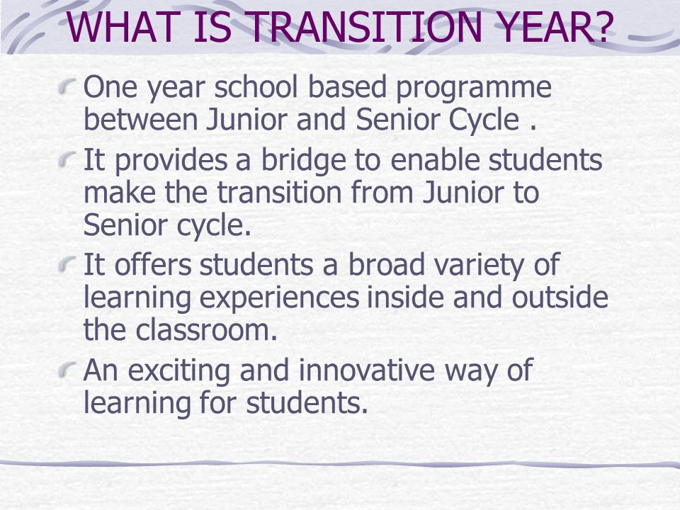 WHAT IS TRANSITION YEAR. One year school based programme between Junior and Senior Cycle.