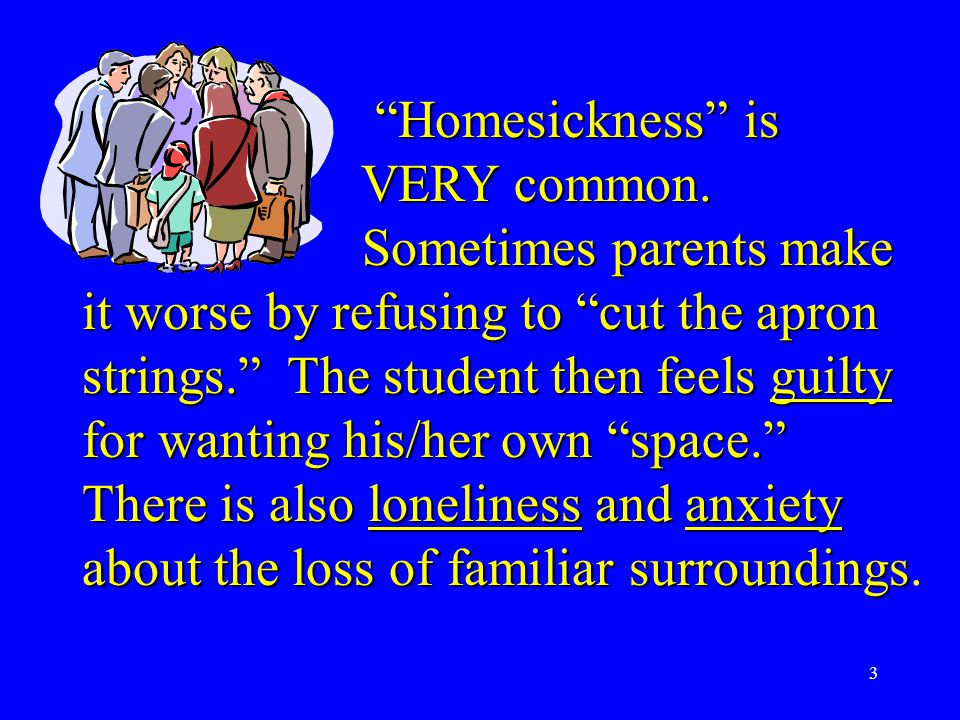 "3 ""Homesickness"" is VERY common. VERY common. Sometimes parents make it worse by refusing to ""cut the apron strings."" The student then feels guilty fo"