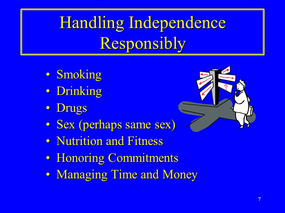7 Handling Independence Responsibly SmokingSmoking DrinkingDrinking DrugsDrugs Sex (perhaps same sex)Sex (perhaps same sex) Nutrition and FitnessNutrition and Fitness Honoring CommitmentsHonoring Commitments Managing Time and MoneyManaging Time and Money