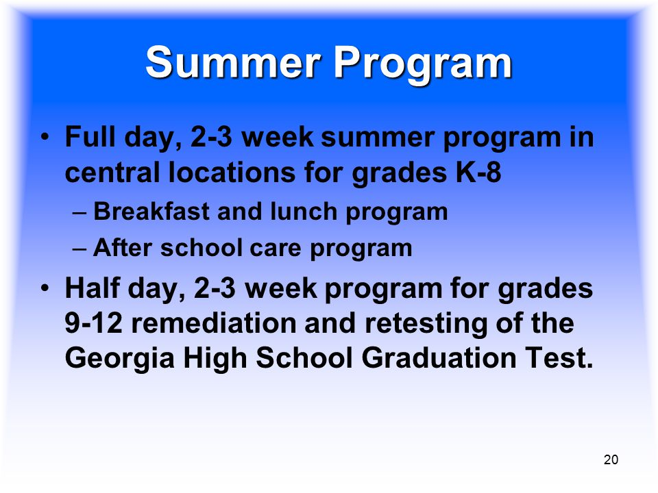 20 Summer Program Full day, 2-3 week summer program in central locations for grades K-8 –Breakfast and lunch program –After school care program Half d