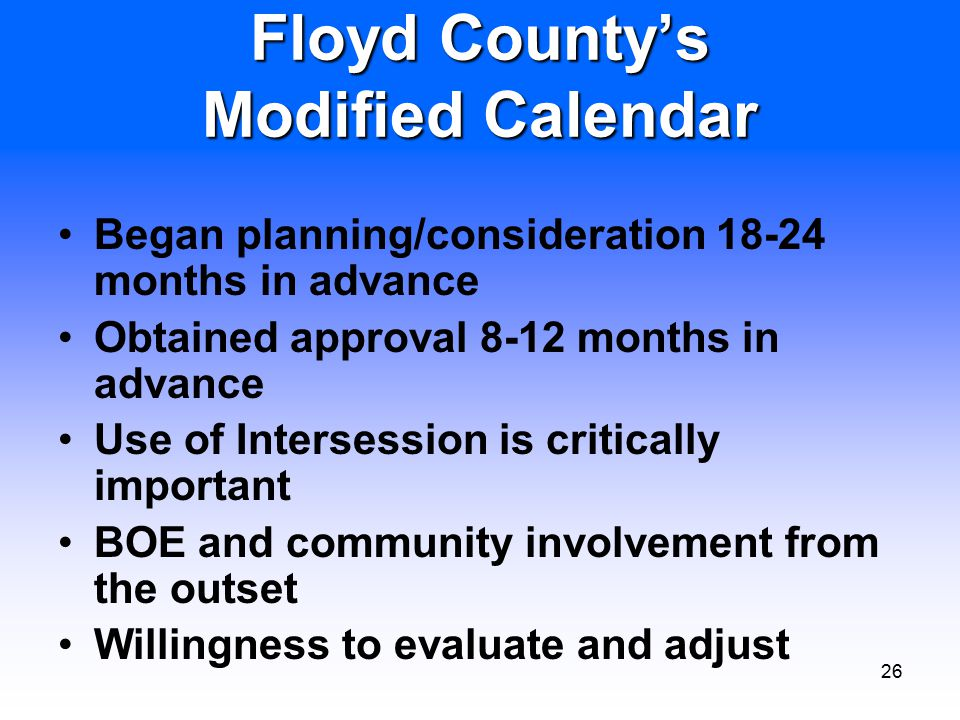 26 Floyd County's Modified Calendar Began planning/consideration 18-24 months in advance Obtained approval 8-12 months in advance Use of Intersession is critically important BOE and community involvement from the outset Willingness to evaluate and adjust