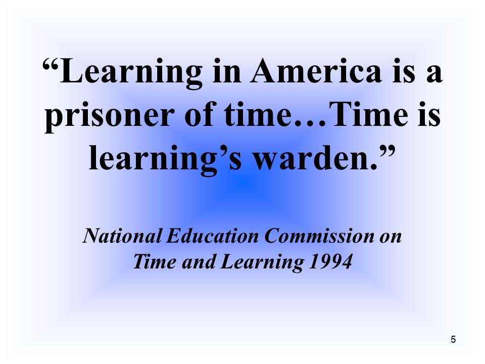 """5 """"Learning in America is a prisoner of time…Time is learning's warden."""" National Education Commission on Time and Learning 1994"""