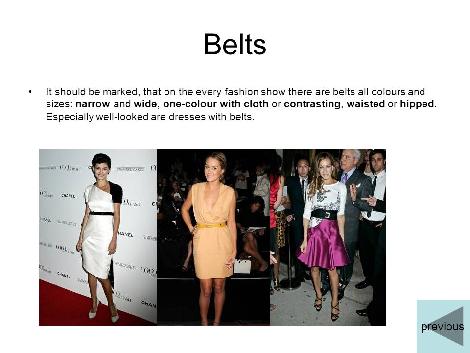 Belts It should be marked, that on the every fashion show there are belts all colours and sizes: narrow and wide, one-colour with cloth or contrasting