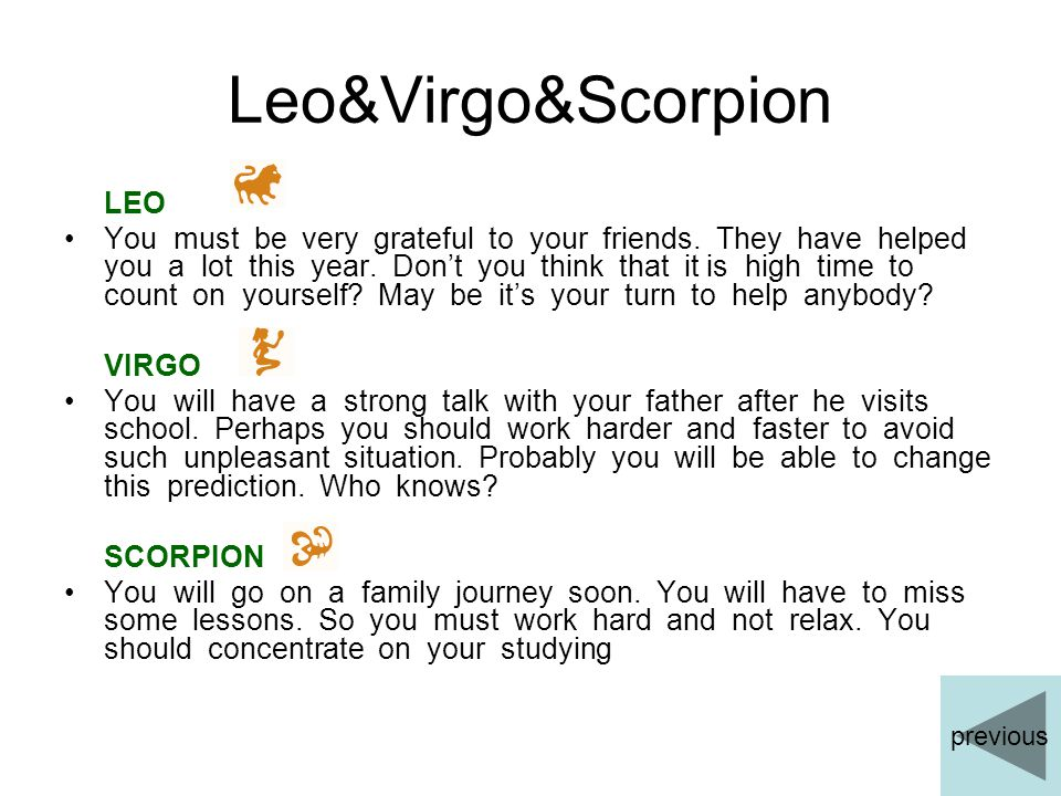 Leo&Virgo&Scorpion LEO You must be very grateful to your friends. They have helped you a lot this year. Don't you think that it is high time to count