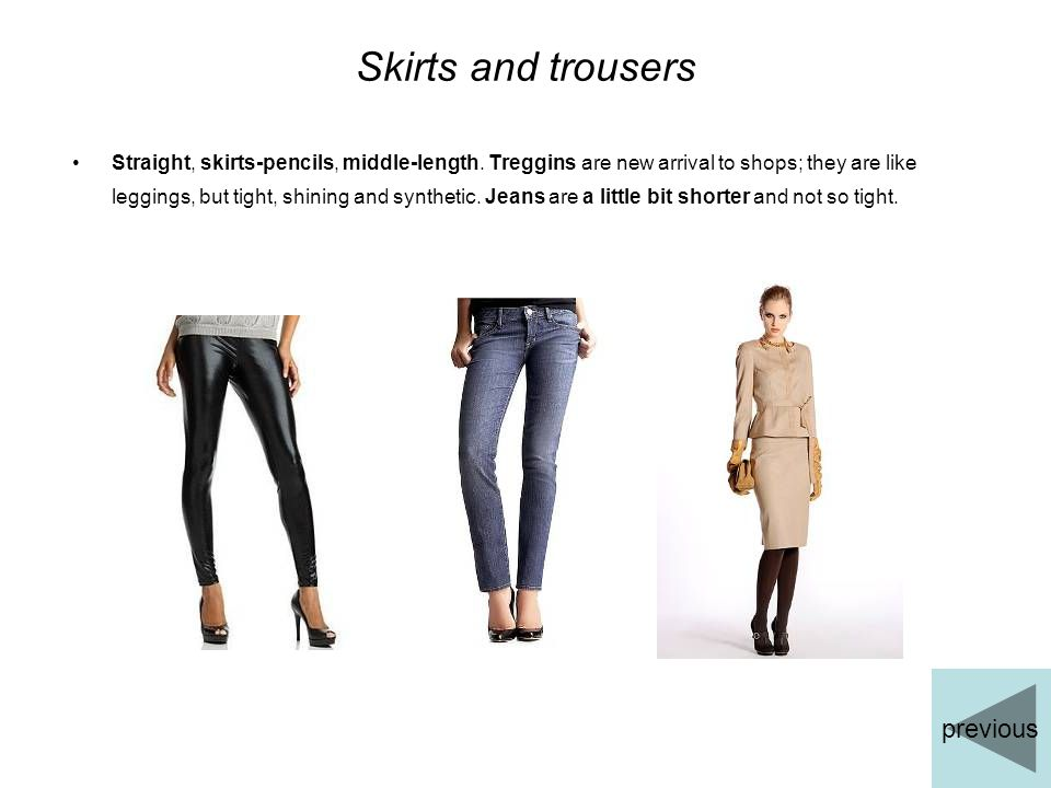 Skirts and trousers Straight, skirts-pencils, middle-length. Treggins are new arrival to shops; they are like leggings, but tight, shining and synthet