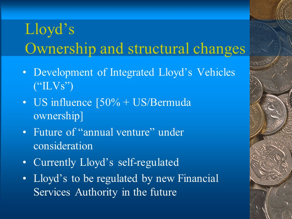 Lloyd's Ownership and structural changes Development of Integrated Lloyd's Vehicles ( ILVs ) US influence [50% + US/Bermuda ownership] Future of annual venture under consideration Currently Lloyd's self-regulated Lloyd's to be regulated by new Financial Services Authority in the future