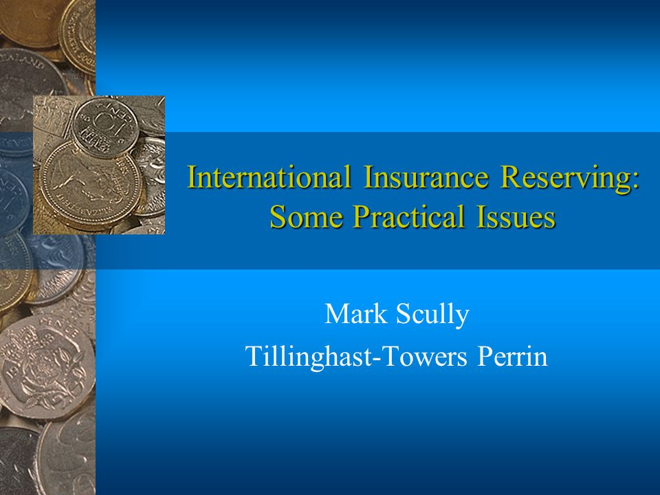 International Insurance Reserving: Some Practical Issues Mark Scully Tillinghast-Towers Perrin