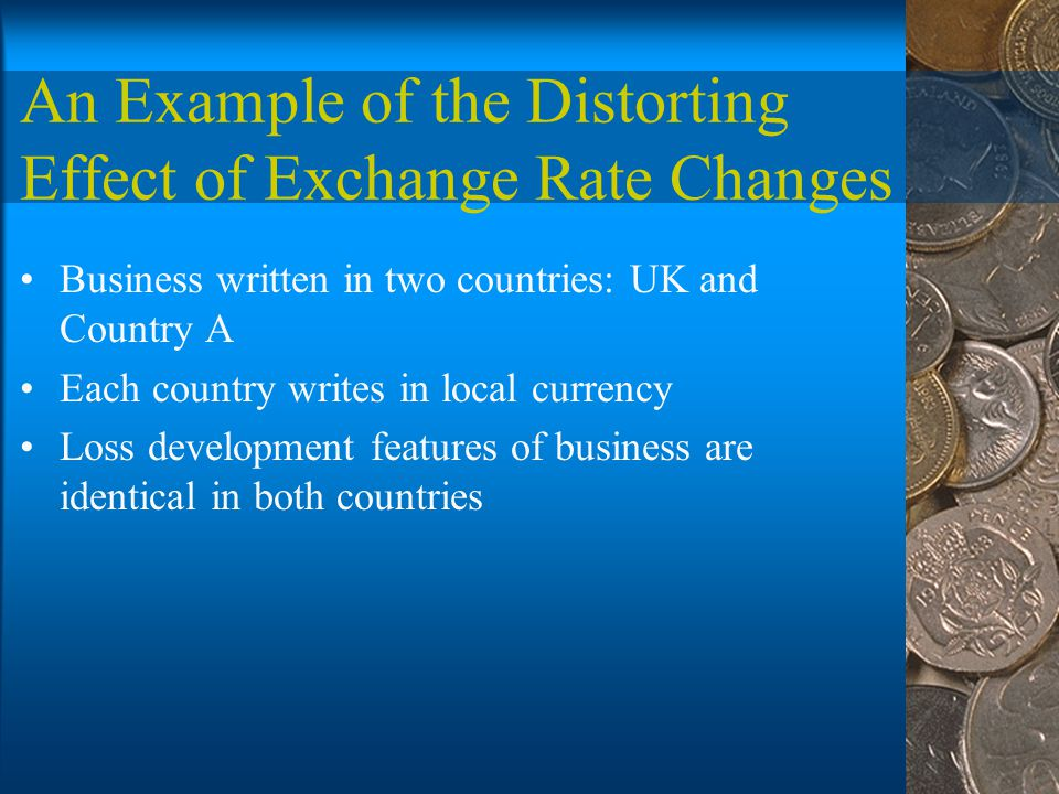 An Example of the Distorting Effect of Exchange Rate Changes Business written in two countries: UK and Country A Each country writes in local currency Loss development features of business are identical in both countries