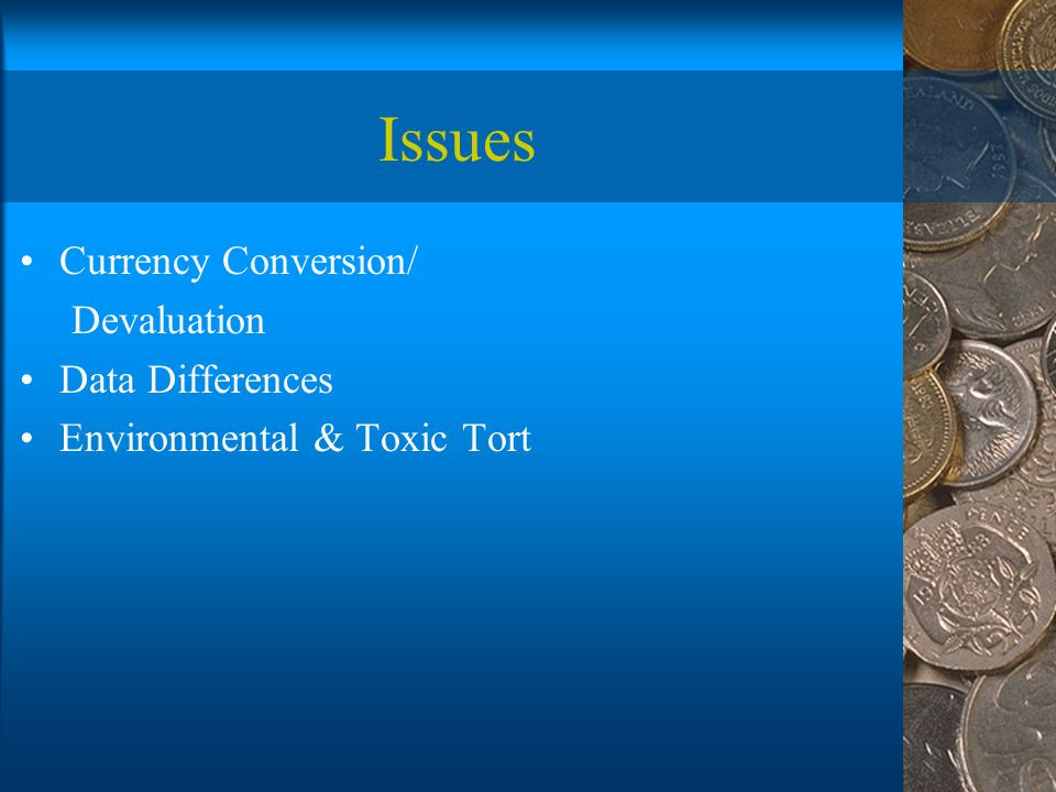 Issues Currency Conversion/ Devaluation Data Differences Environmental & Toxic Tort
