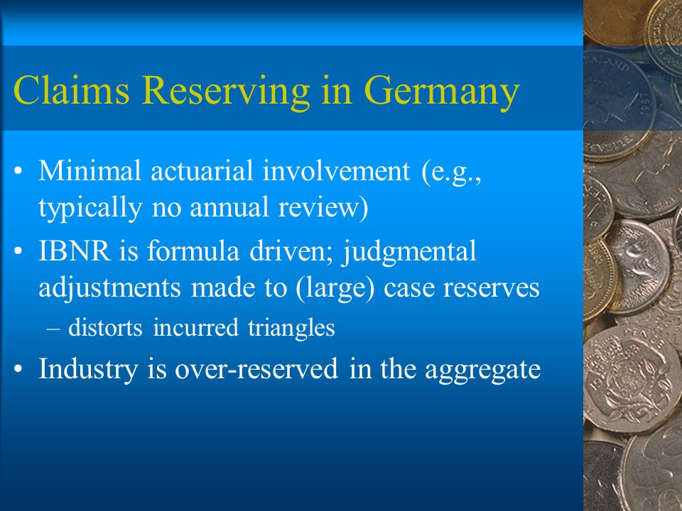 Claims Reserving in Germany Minimal actuarial involvement (e.g., typically no annual review) IBNR is formula driven; judgmental adjustments made to (large) case reserves –distorts incurred triangles Industry is over-reserved in the aggregate