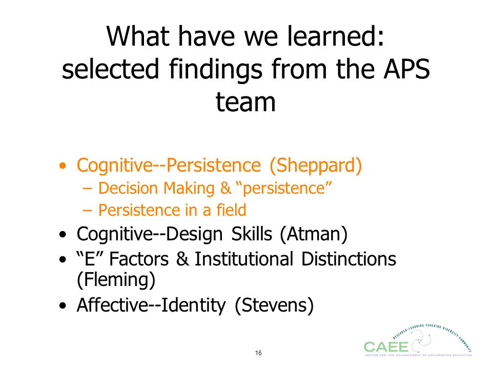 "16 What have we learned: selected findings from the APS team Cognitive--Persistence (Sheppard) –Decision Making & ""persistence"" –Persistence in a fiel"
