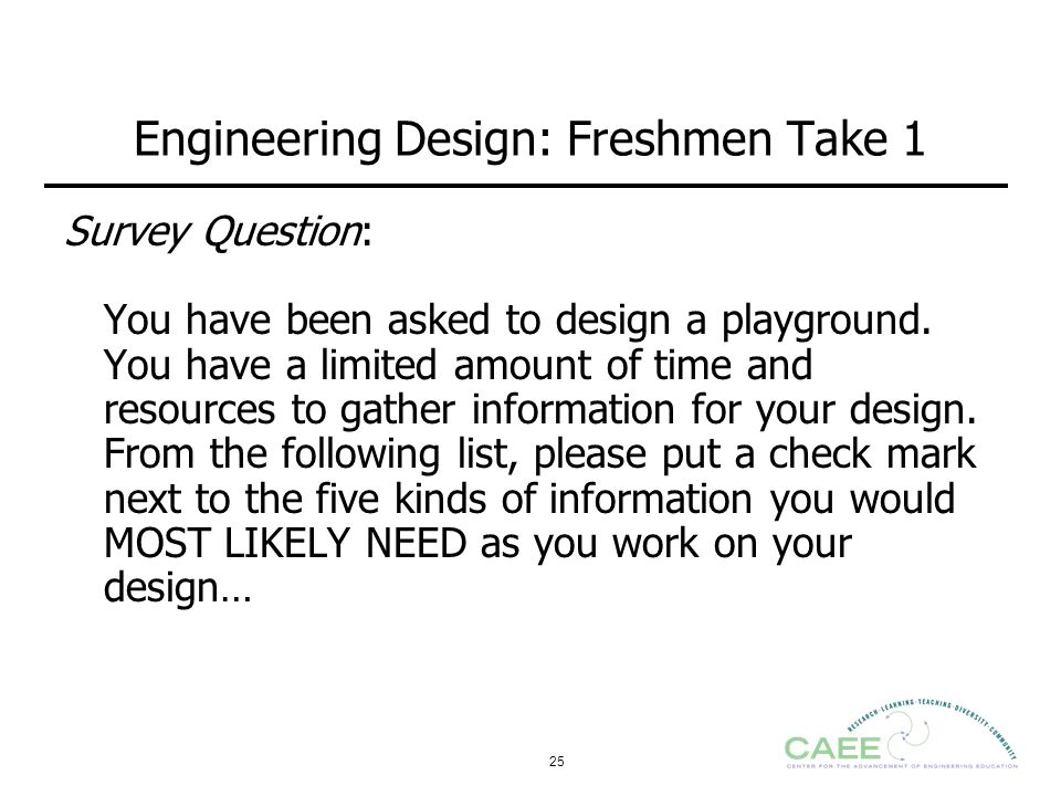 25 Engineering Design: Freshmen Take 1 Survey Question: You have been asked to design a playground. You have a limited amount of time and resources to