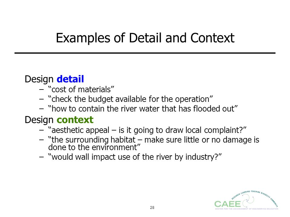 "28 Examples of Detail and Context Design detail –""cost of materials"" –""check the budget available for the operation"" –""how to contain the river water"