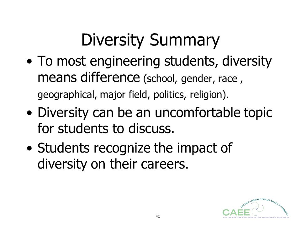 42 Diversity Summary To most engineering students, diversity means difference (school, gender, race, geographical, major field, politics, religion). D