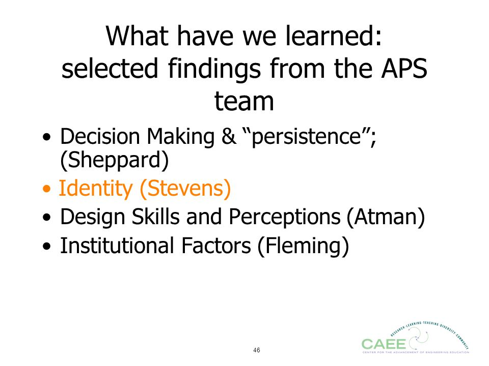"46 What have we learned: selected findings from the APS team Decision Making & ""persistence""; (Sheppard) Identity (Stevens) Design Skills and Percepti"