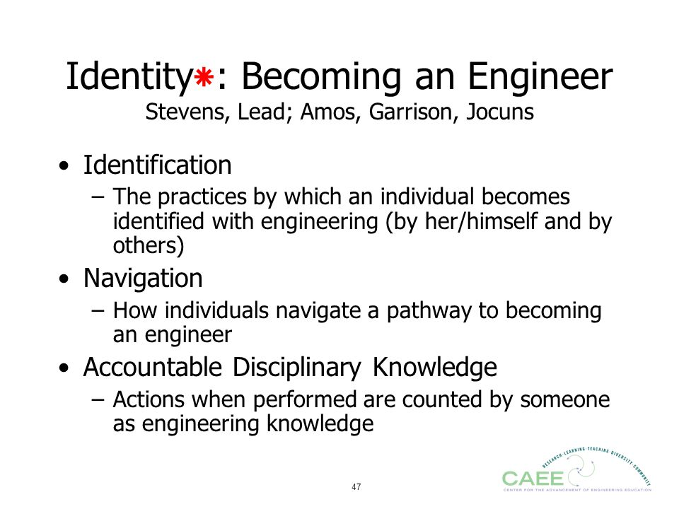 47 Identity٭: Becoming an Engineer Stevens, Lead; Amos, Garrison, Jocuns Identification –The practices by which an individual becomes identified with