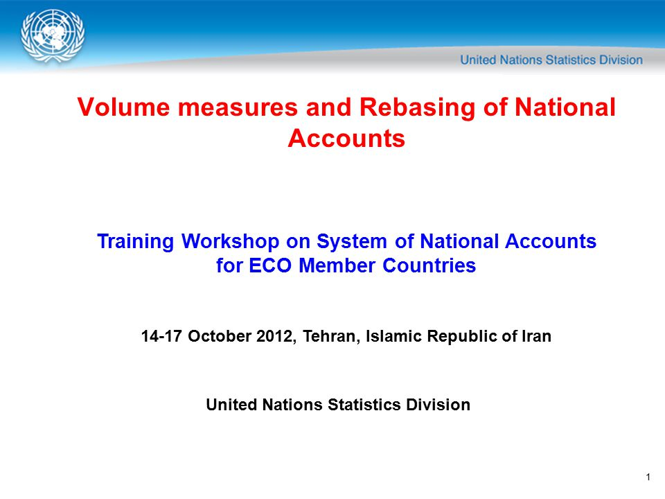 1 Volume measures and Rebasing of National Accounts Training Workshop on System of National Accounts for ECO Member Countries 14-17 October 2012, Tehran, Islamic Republic of Iran United Nations Statistics Division