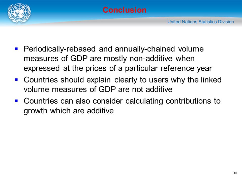 30 Conclusion  Periodically-rebased and annually-chained volume measures of GDP are mostly non-additive when expressed at the prices of a particular reference year  Countries should explain clearly to users why the linked volume measures of GDP are not additive  Countries can also consider calculating contributions to growth which are additive