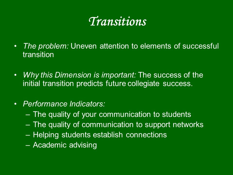Transitions The problem: Uneven attention to elements of successful transition Why this Dimension is important: The success of the initial transition predicts future collegiate success.