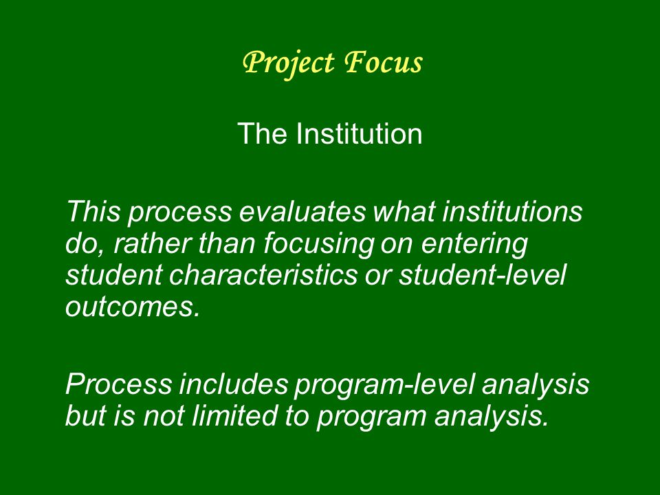 Project Focus The Institution This process evaluates what institutions do, rather than focusing on entering student characteristics or student-level outcomes.