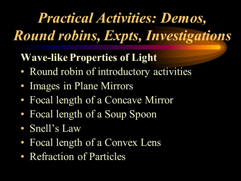 Practical Activities: Demos, Round robins, Expts, Investigations Wave-like Properties of Light Round robin of introductory activities Images in Plane Mirrors Focal length of a Concave Mirror Focal length of a Soup Spoon Snell's Law Focal length of a Convex Lens Refraction of Particles