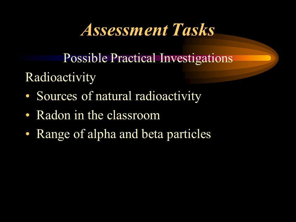 Assessment Tasks Possible Practical Investigations Radioactivity Sources of natural radioactivity Radon in the classroom Range of alpha and beta particles