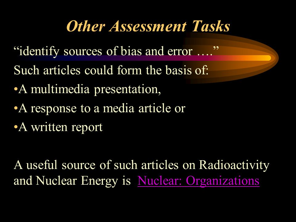 Other Assessment Tasks identify sources of bias and error …. Such articles could form the basis of: A multimedia presentation, A response to a media article or A written report A useful source of such articles on Radioactivity and Nuclear Energy is Nuclear: OrganizationsNuclear: Organizations