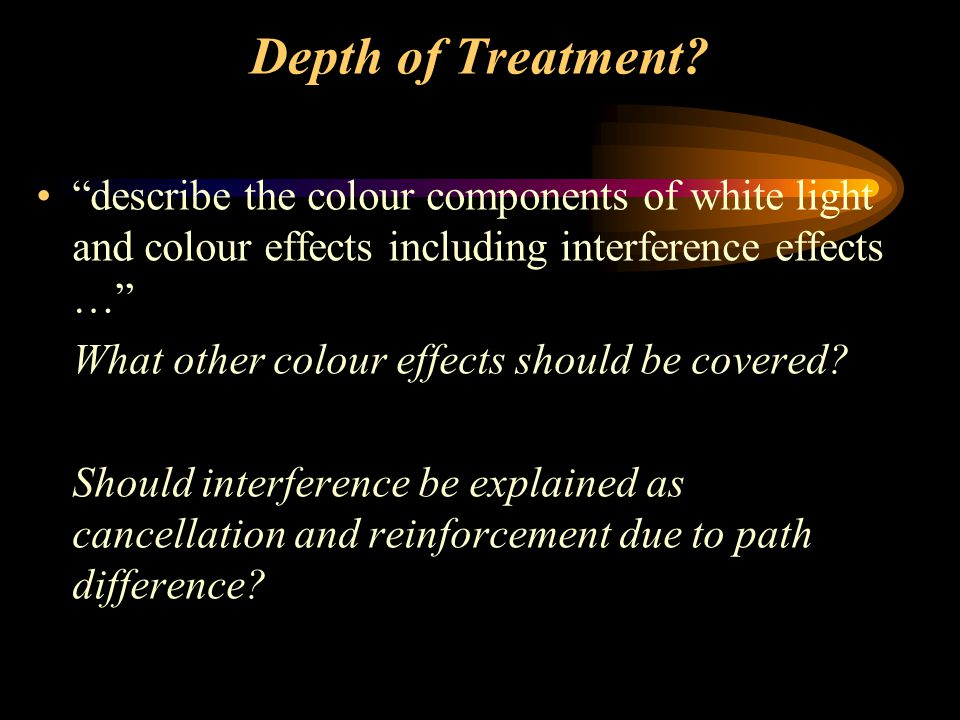 """Depth of Treatment? """"describe the colour components of white light and colour effects including interference effects …"""" What other colour effects shou"""
