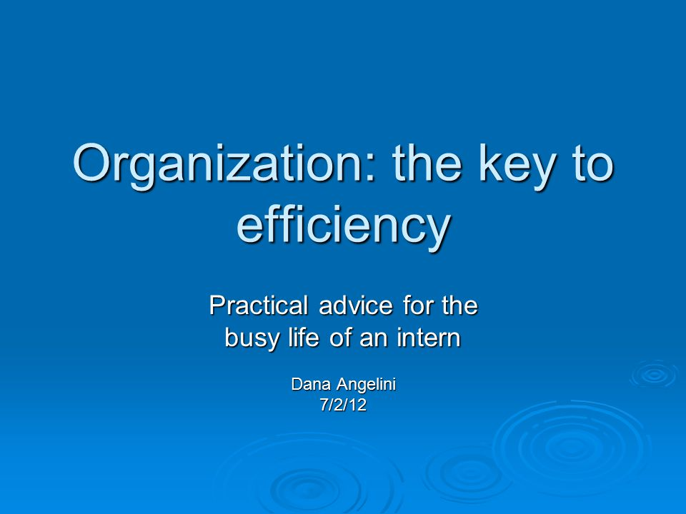 Organization: the key to efficiency Practical advice for the busy life of an intern Dana Angelini 7/2/12