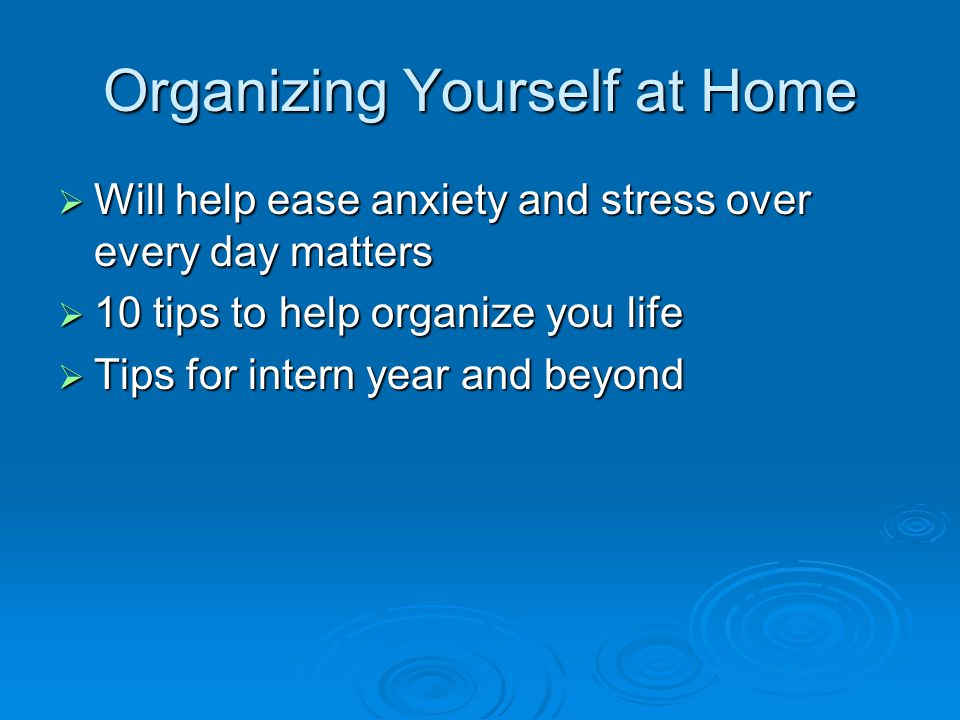 Organizing Yourself at Home  Will help ease anxiety and stress over every day matters  10 tips to help organize you life  Tips for intern year and beyond