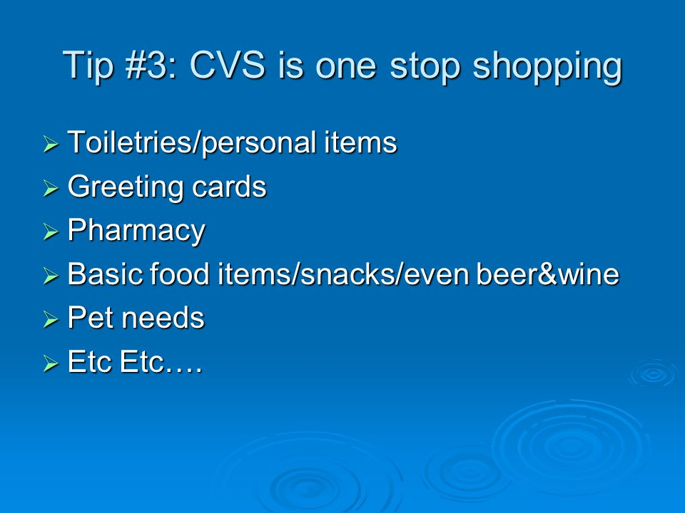 Tip #3: CVS is one stop shopping  Toiletries/personal items  Greeting cards  Pharmacy  Basic food items/snacks/even beer&wine  Pet needs  Etc Etc….