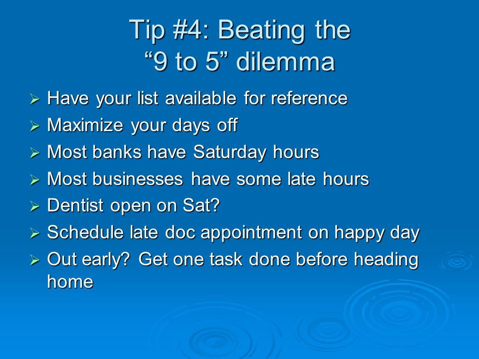 Tip #4: Beating the 9 to 5 dilemma  Have your list available for reference  Maximize your days off  Most banks have Saturday hours  Most businesses have some late hours  Dentist open on Sat.