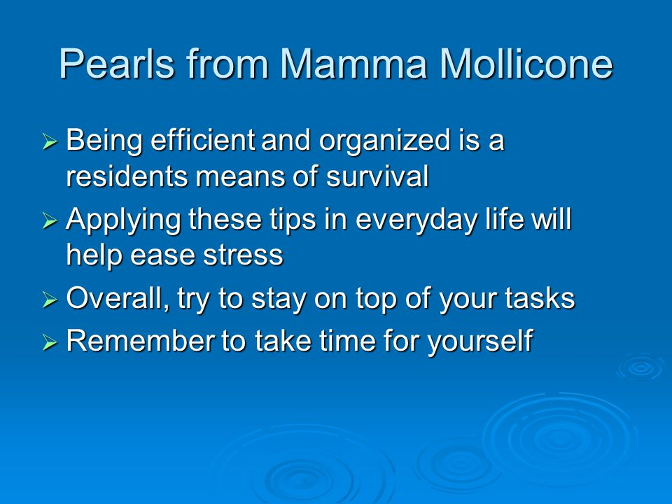 Pearls from Mamma Mollicone  Being efficient and organized is a residents means of survival  Applying these tips in everyday life will help ease stress  Overall, try to stay on top of your tasks  Remember to take time for yourself