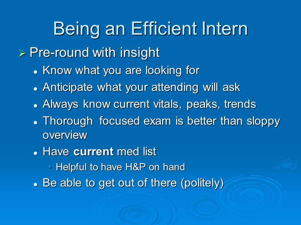 Being an Efficient Intern  Pre-round with insight Know what you are looking for Know what you are looking for Anticipate what your attending will ask Anticipate what your attending will ask Always know current vitals, peaks, trends Always know current vitals, peaks, trends Thorough focused exam is better than sloppy overview Thorough focused exam is better than sloppy overview Have current med list Have current med list Helpful to have H&P on handHelpful to have H&P on hand Be able to get out of there (politely) Be able to get out of there (politely)