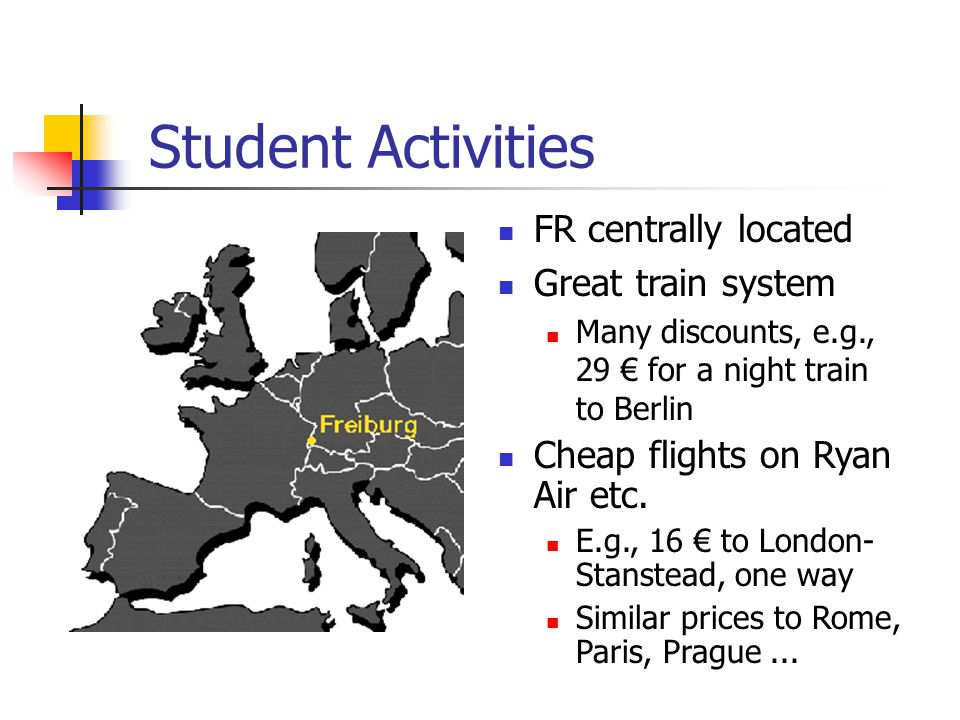 Student Activities FR centrally located Great train system Many discounts, e.g., 29 € for a night train to Berlin Cheap flights on Ryan Air etc.